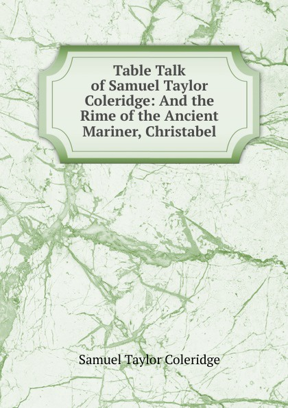Samuel Taylor Coleridge Table Talk of Samuel Taylor Coleridge: And the Rime of the Ancient Mariner, Christabel coleridge christabel rose hugh crichton s romance