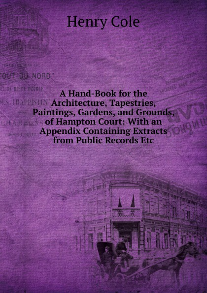 Henry Cole A Hand-Book for the Architecture, Tapestries, Paintings, Gardens, and Grounds, of Hampton Court: With an Appendix Containing Extracts from Public Records Etc. loose tapestries loose tapestries n h s
