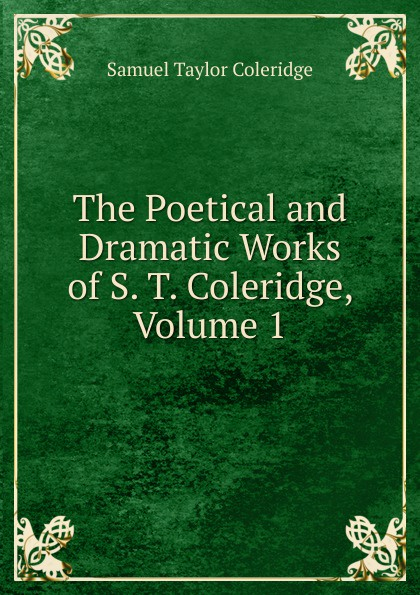 Samuel Taylor Coleridge The Poetical and Dramatic Works of S. T. Coleridge, Volume 1 s coleridge taylor scenes from an every day romance op 41