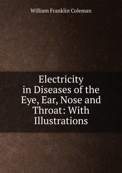 Фото - William Franklin Coleman Electricity in Diseases of the Eye, Ear, Nose and Throat: With Illustrations ludman harold s abc of ear nose and throat