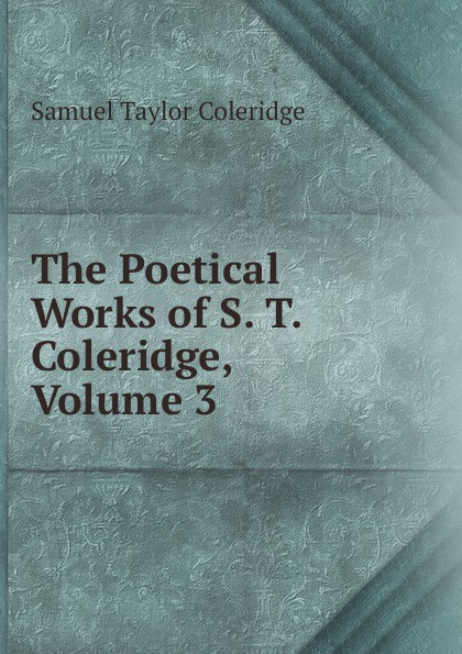 Samuel Taylor Coleridge The Poetical Works of S. T. Coleridge, Volume 3 s coleridge taylor scenes from an every day romance op 41