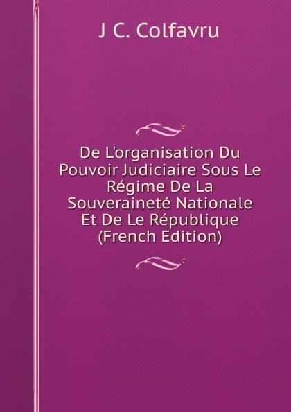 J C. Colfavru De L.organisation Du Pouvoir Judiciaire Sous Le Regime De La Souverainete Nationale Et De Le Republique (French Edition) александр дюма le meneur de loups french edition