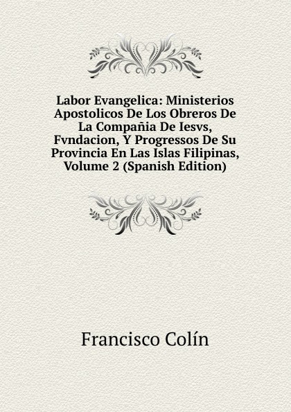 Francisco Colín Labor Evangelica: Ministerios Apostolicos De Los Obreros De La Compania De Iesvs, Fvndacion, Y Progressos De Su Provincia En Las Islas Filipinas, Volume 2 (Spanish Edition) josé algué atlas de filipinas