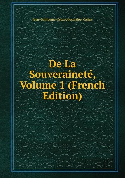 Jean-Guillaume-César-Alexandre- Colins De La Souverainete, Volume 1 (French Edition)