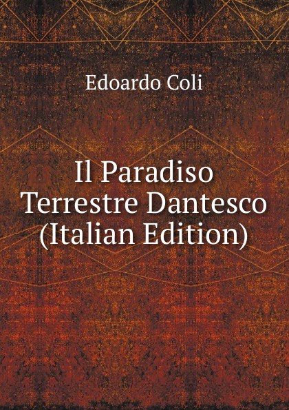 Edoardo Coli Il Paradiso Terrestre Dantesco (Italian Edition) tito bottagisio il limbo dantesco studi filosofici e letterari italian edition