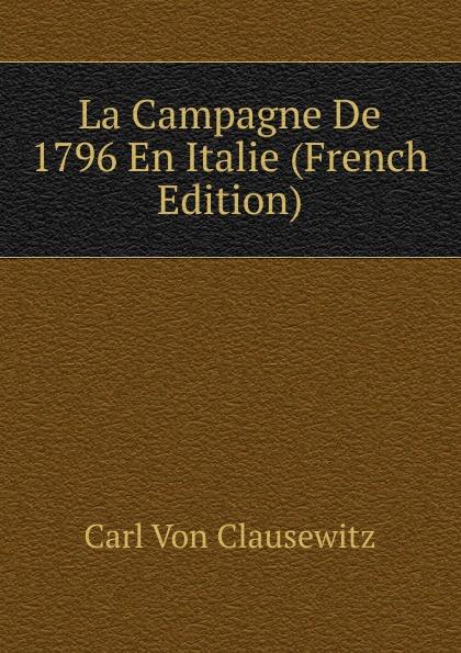 Carl von Clausewitz La Campagne De 1796 En Italie (French Edition) victor de jouy l hermite en italie t 2