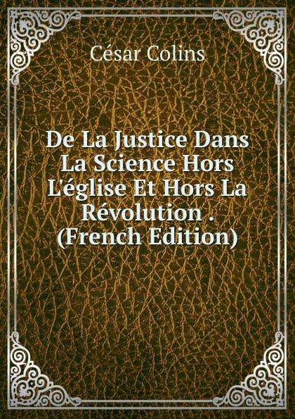 César Colins De La Justice Dans La Science Hors L.eglise Et Hors La Revolution . (French Edition)