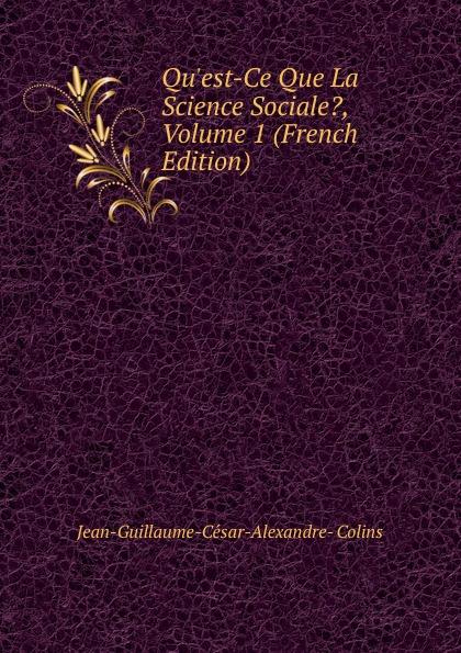 Jean-Guillaume-César-Alexandre- Colins Qu.est-Ce Que La Science Sociale., Volume 1 (French Edition)