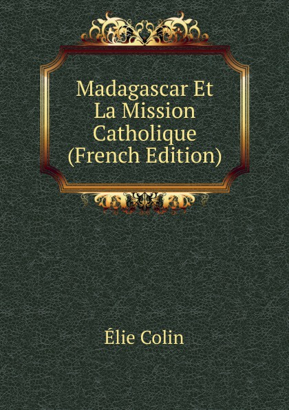 Élie Colin Madagascar Et La Mission Catholique (French Edition) deve для лица что это такое