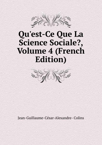 Jean-Guillaume-César-Alexandre- Colins Qu.est-Ce Que La Science Sociale., Volume 4 (French Edition)