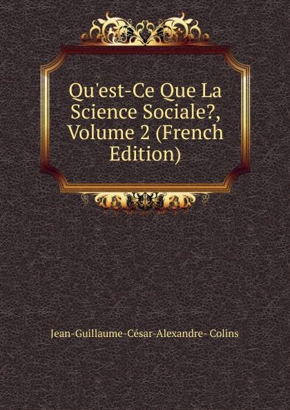 Jean-Guillaume-César-Alexandre- Colins Qu.est-Ce Que La Science Sociale., Volume 2 (French Edition)