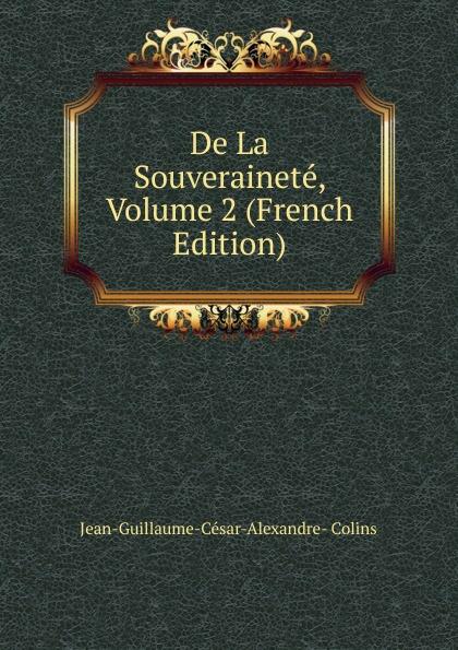 Jean-Guillaume-César-Alexandre- Colins De La Souverainete, Volume 2 (French Edition)