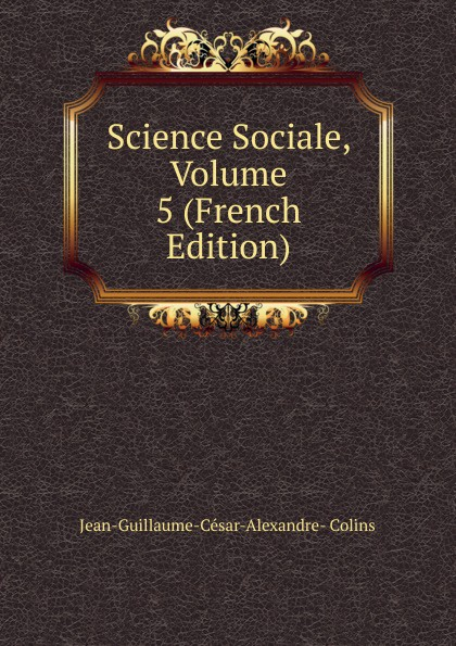 Jean-Guillaume-César-Alexandre- Colins Science Sociale, Volume 5 (French Edition)