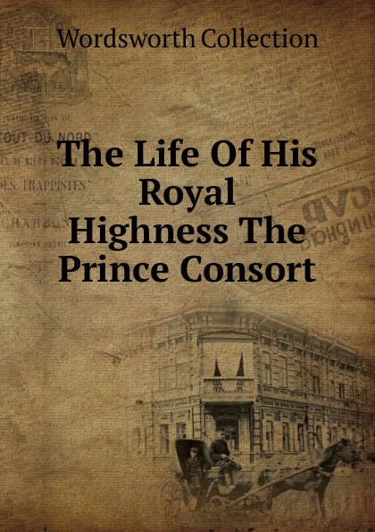 Wordsworth Collection The Life Of His Royal Highness The Prince Consort theodore martin the life of his royal highness the prince consort