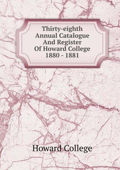 Howard College Thirty-eighth Annual Catalogue And Register Of Howard College 1880 - 1881 howard college fifty second annual catalogue and register of howard college 1893 1894