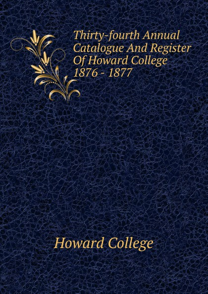 Howard College Thirty-fourth Annual Catalogue And Register Of Howard College 1876 - 1877 howard college fifty second annual catalogue and register of howard college 1893 1894