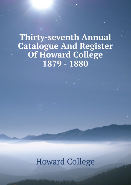 Howard College Thirty-seventh Annual Catalogue And Register Of Howard College 1879 - 1880 howard college fifty second annual catalogue and register of howard college 1893 1894