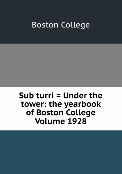 Boston College Sub turri . Under the tower: the yearbook of Boston College Volume 1928