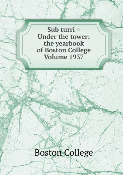 Boston College Sub turri . Under the tower: the yearbook of Boston College Volume 1937
