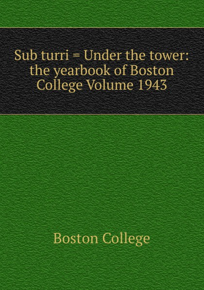 Boston College Sub turri . Under the tower: the yearbook of Boston College Volume 1943