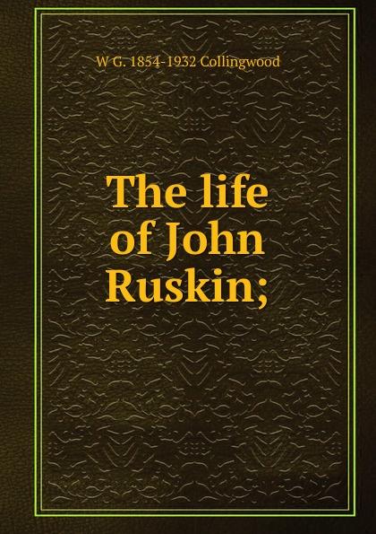 W G. Collingwood The life of John Ruskin; ruskin john the pleasures of england