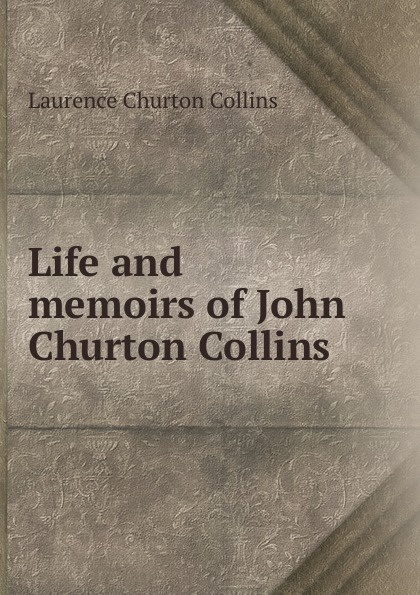 Laurence Churton Collins Life and memoirs of John Churton Collins