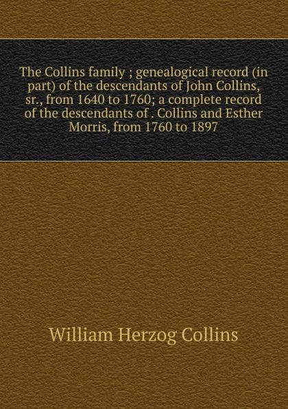 William Herzog Collins The Collins family ; genealogical record (in part) of the descendants of John Collins, sr., from 1640 to 1760; a complete record of the descendants of . Collins and Esther Morris, from 1760 to 1897