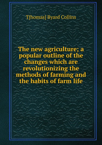 T[homas] Byard Collins The new agriculture; a popular outline of the changes which are revolutionizing the methods of farming and the habits of farm life c a eggert elements of agriculture a treatise on professional farming