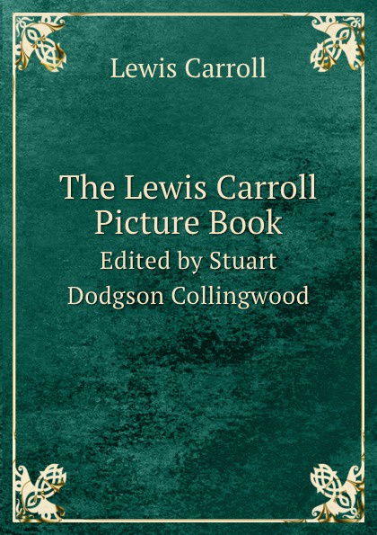 Lewis Carroll The Lewis Carroll Picture Book. Edited by Stuart Dodgson Collingwood complete illustrated lewis carroll