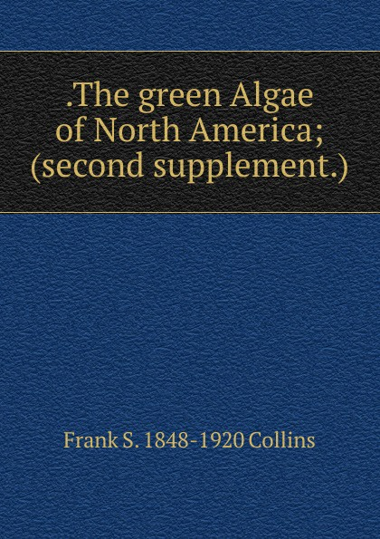 Frank S. Collins .The green Algae of North America; (second supplement.)