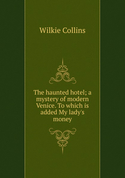 Wilkie Collins The haunted hotel; a mystery of modern Venice. To which is added My lady.s money collins w my lady s money