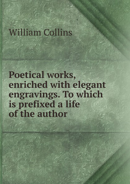 William Collins Poetical works, enriched with elegant engravings. To which is prefixed a life of the author william collins the poetical works
