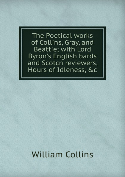 William Collins The Poetical works of Collins, Gray, and Beattie; with Lord Byron.s English bards and Scotcn reviewers, Hours of Idleness, .c william collins the poetical works