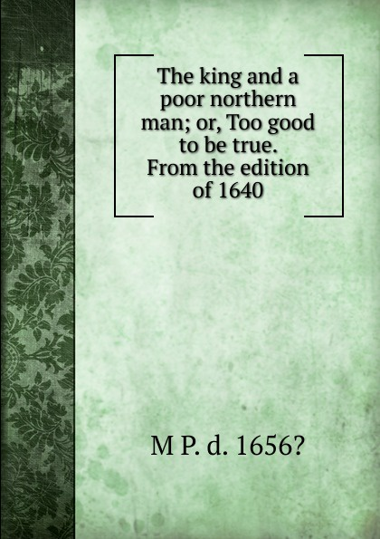 M P. d. 1656? The king and a poor northern man; or, Too good to be true. From the edition of 1640