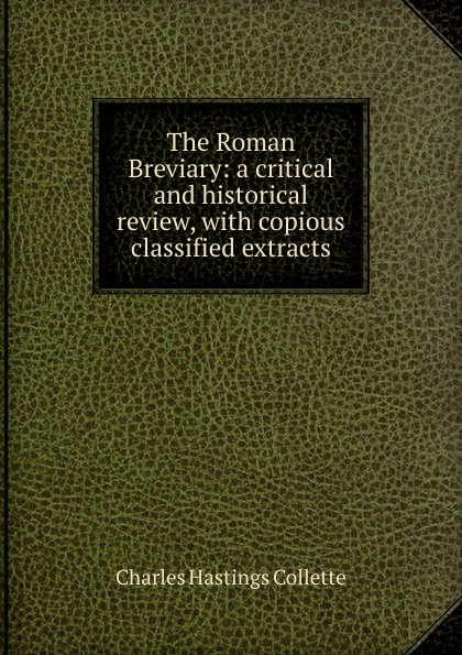 Charles Hastings Collette The Roman Breviary: a critical and historical review, with copious classified extracts classified
