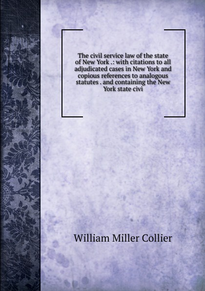 William Miller Collier The civil service law of the state New York .: with citations to all adjudicated cases in and copious references analogous statutes . containing civi