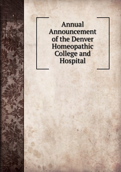 Annual Announcement of the Denver Homeopathic College and Hospital the denver homeopathic college