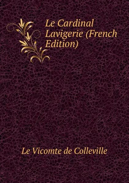 Le Vicomte de Colleville Le Cardinal Lavigerie (French Edition) александр дюма le meneur de loups french edition