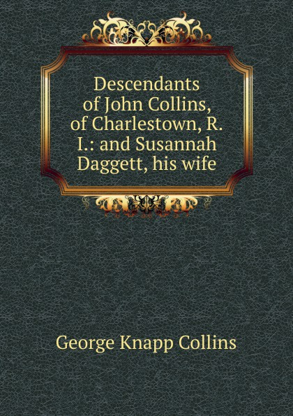 George Knapp Collins Descendants of John Collins, of Charlestown, R.I.: and Susannah Daggett, his wife