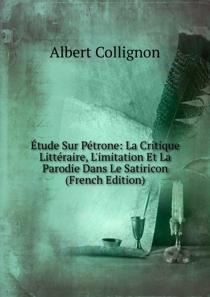 Albert Collignon Etude Sur Petrone: La Critique Litteraire, L.imitation Et La Parodie Dans Le Satiricon (French Edition) froissart etude litteraire sur le xivme siecle volume 2 french edition