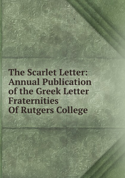 The Scarlet Letter: Annual Publication of the Greek Letter Fraternities Of Rutgers College the scarlet letter