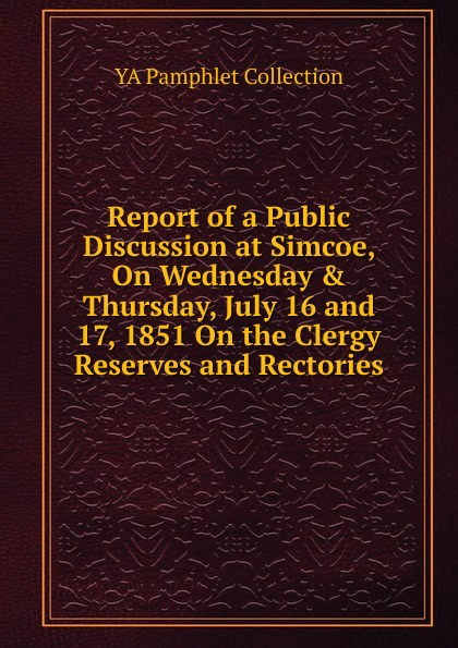 купить YA Pamphlet Collection Report of a Public Discussion at Simcoe, On Wednesday . Thursday, July 16 and 17, 1851 On the Clergy Reserves and Rectories дешево
