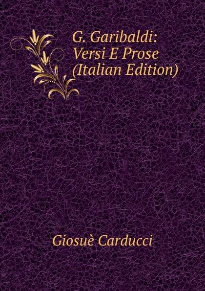 Giosuè Carducci G. Garibaldi: Versi E Prose (Italian Edition) fuà fusinato erminia versi italian edition