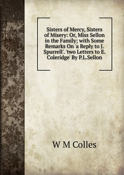 цены на W M Colles Sisters of Mercy, Sisters of Misery: Or, Miss Sellon in the Family; with Some Remarks On .a Reply to J. Spurrell.. .two Letters to E. Coleridge. By P.L.Sellon.  в интернет-магазинах