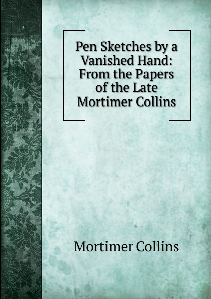 Mortimer Collins Pen Sketches by a Vanished Hand: From the Papers of the Late Mortimer Collins