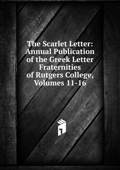The Scarlet Letter: Annual Publication of the Greek Letter Fraternities of Rutgers College, Volumes 11-16 the scarlet letter
