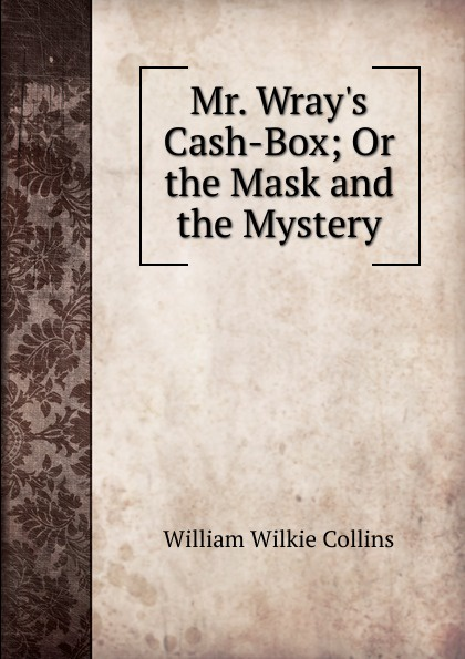 William Wilkie Collins Mr. Wray.s Cash-Box; Or the Mask and the Mystery цена