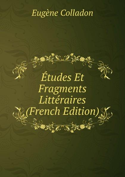 Eugène Colladon Etudes Et Fragments Litteraires (French Edition) eugène lefêvre le mexique et l intervention europeenne french edition