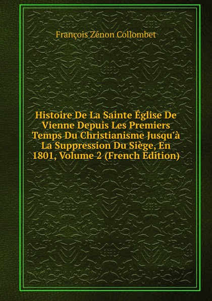 François Zénon Collombet Histoire De La Sainte Eglise De Vienne Depuis Les Premiers Temps Du Christianisme Jusqu.a La Suppression Du Siege, En 1801, Volume 2 (French Edition) taine hippolyte correspondance inedite de mallet du pan avec la cour de vienne 1794 1798 french edition