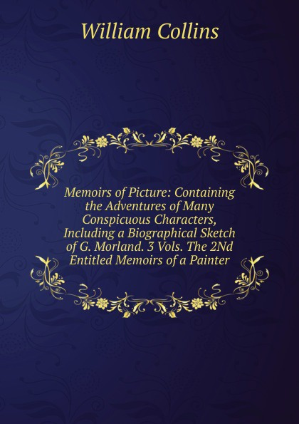 William Collins Memoirs of Picture: Containing the Adventures of Many Conspicuous Characters, Including a Biographical Sketch of G. Morland. 3 Vols. The 2Nd Entitled Memoirs of a Painter. collins picture atlas